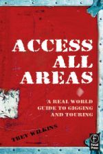Access All Areas - A Real World Guide to Gigging and Touring